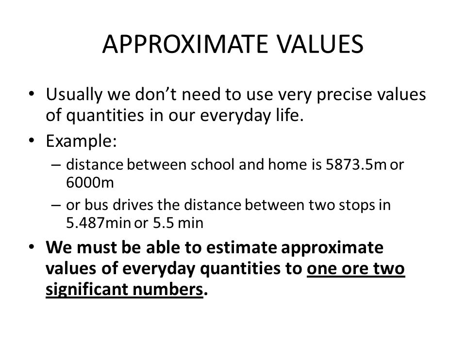 APPROXIMATE VALUES Usually we don't need to use very precise values of quantities in our everyday life. Example: – distance between school and home is