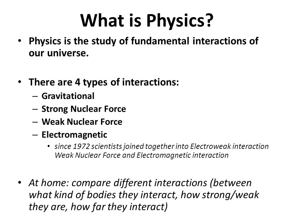 What is Physics? Physics is the study of fundamental interactions of our universe. There are 4 types of interactions: – Gravitational – Strong Nuclear
