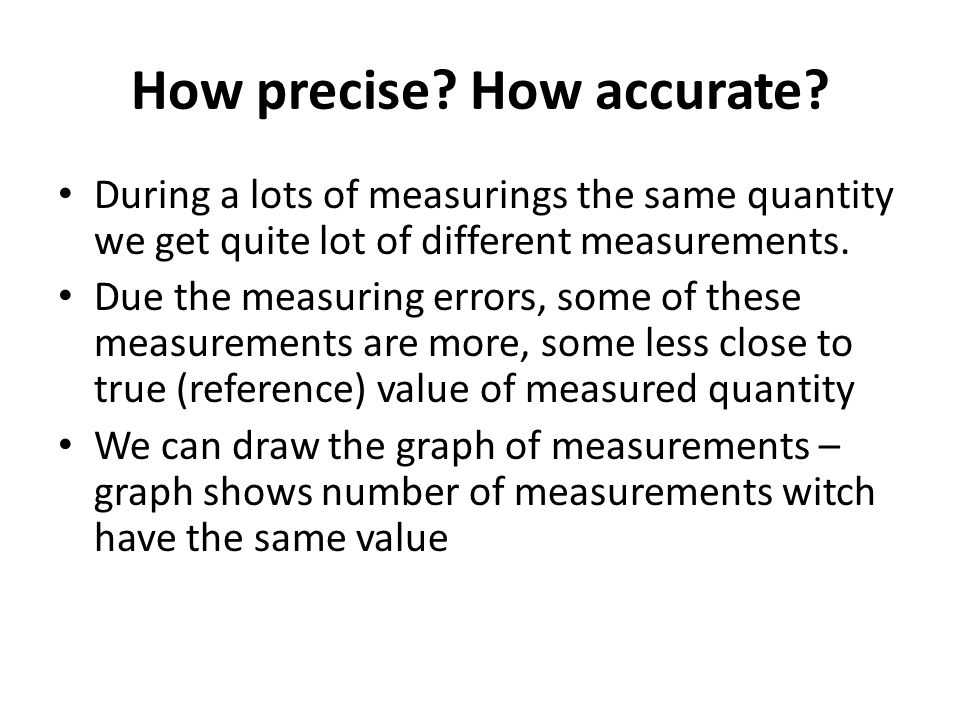 How precise? How accurate? During a lots of measurings the same quantity we get quite lot of different measurements. Due the measuring errors, some of