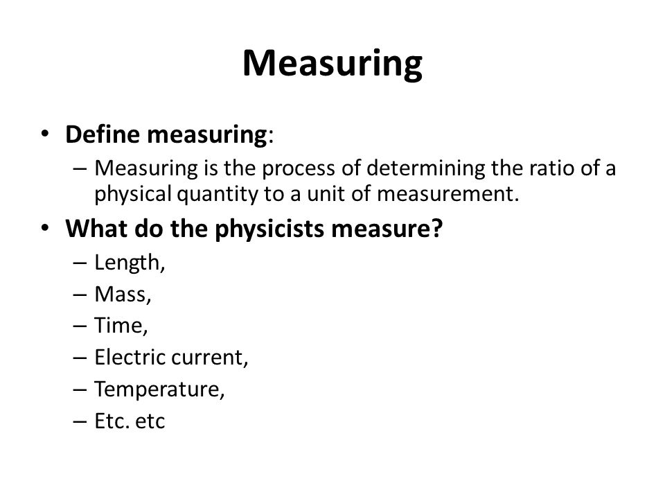 Measuring Define measuring: – Measuring is the process of determining the ratio of a physical quantity to a unit of measurement. What do the physicist