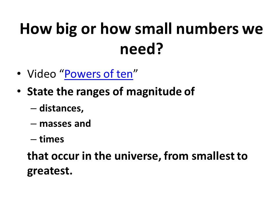 Range of magnitudes of quantities in our universe Distance – Planck length 10 -35 m (theoretical value – smallest part of space in some modern theories) – diameter of sub-nuclear particles (quarks, neutrinos): 10 -15 m – extent of the visible universe: 10 +25 m Mass – mass of electron neutrino: less than 10 -36 kg (mass is not certified) – mass of electron: 10 -30 kg – mass of universe: 10 +50 kg Time – passage of light across a Planck length: 10 -43 s – passage of light across a nucleus: 10 -23 s – age of the universe : 10 +18 s
