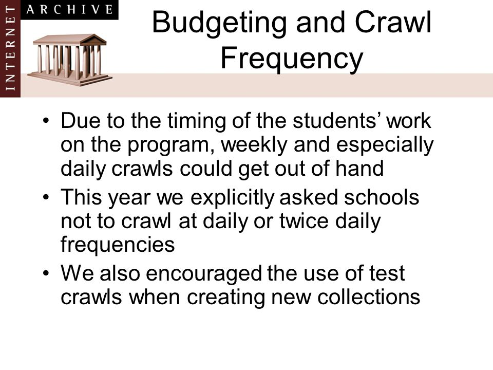 Budgeting and Crawl Frequency Due to the timing of the students' work on the program, weekly and especially daily crawls could get out of hand This year we explicitly asked schools not to crawl at daily or twice daily frequencies We also encouraged the use of test crawls when creating new collections