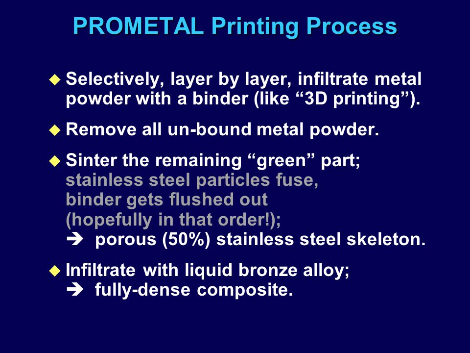 "PROMETAL Printing Process u Selectively, layer by layer, infiltrate metal powder with a binder (like ""3D printing""). u Remove all un-bound metal powde"
