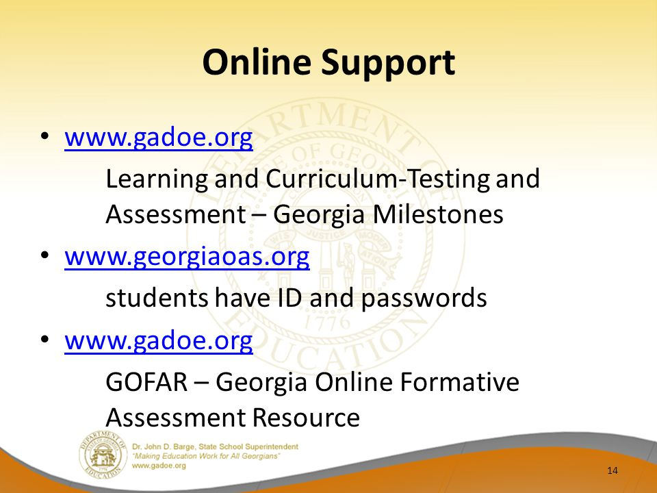 Online Support www.gadoe.org Learning and Curriculum-Testing and Assessment – Georgia Milestones www.georgiaoas.org students have ID and passwords www.gadoe.org GOFAR – Georgia Online Formative Assessment Resource 14