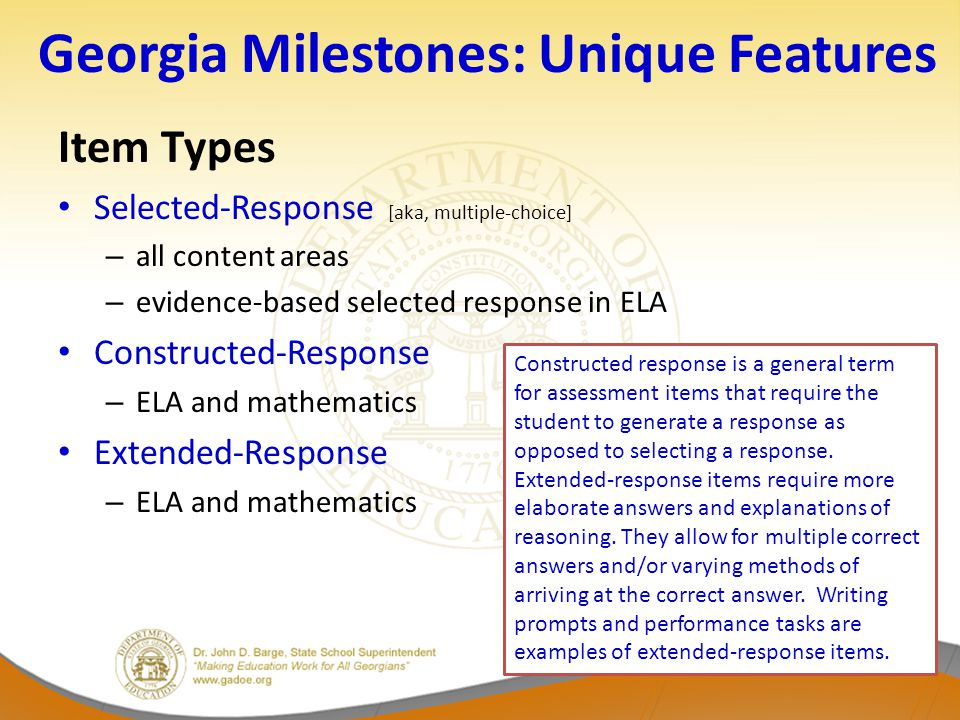 Georgia Milestones: Unique Features Item Types Selected-Response [aka, multiple-choice] – all content areas – evidence-based selected response in ELA Constructed-Response – ELA and mathematics Extended-Response – ELA and mathematics Constructed response is a general term for assessment items that require the student to generate a response as opposed to selecting a response.