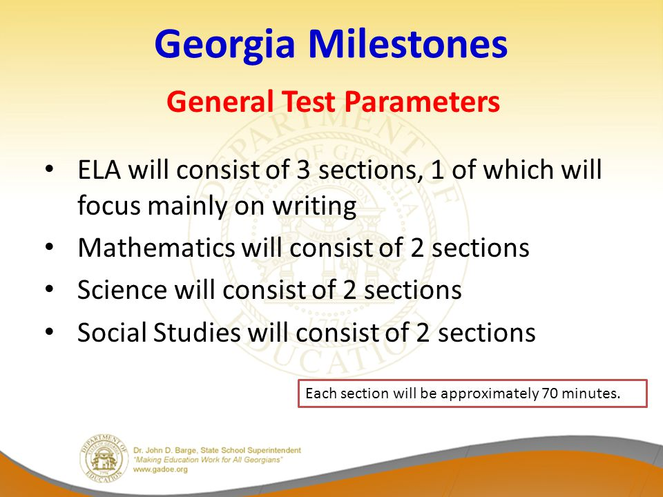 Georgia Milestones General Test Parameters ELA will consist of 3 sections, 1 of which will focus mainly on writing Mathematics will consist of 2 sections Science will consist of 2 sections Social Studies will consist of 2 sections Each section will be approximately 70 minutes.