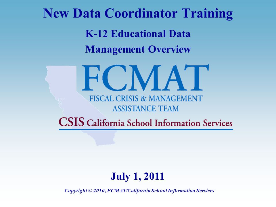 New Data Coordinator Training K-12 Educational Data Management Overview Copyright © 2010, FCMAT/California School Information Services July 1, 2011
