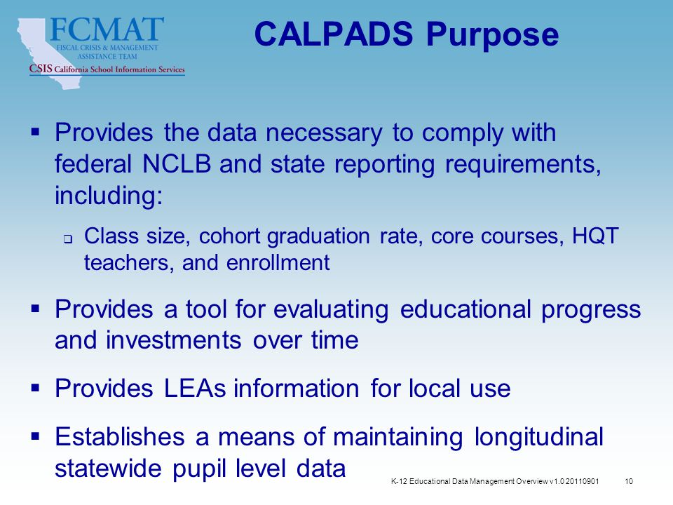 K-12 Educational Data Management Overview v1.0 20110901 10 CALPADS Purpose  Provides the data necessary to comply with federal NCLB and state reporting requirements, including:  Class size, cohort graduation rate, core courses, HQT teachers, and enrollment  Provides a tool for evaluating educational progress and investments over time  Provides LEAs information for local use  Establishes a means of maintaining longitudinal statewide pupil level data