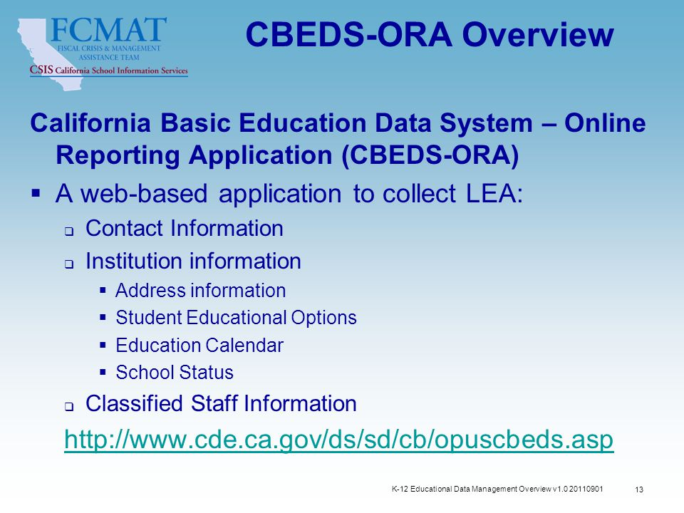 K-12 Educational Data Management Overview v1.0 20110901 13 CBEDS-ORA Overview California Basic Education Data System – Online Reporting Application (CBEDS-ORA)  A web-based application to collect LEA:  Contact Information  Institution information  Address information  Student Educational Options  Education Calendar  School Status  Classified Staff Information http://www.cde.ca.gov/ds/sd/cb/opuscbeds.asp