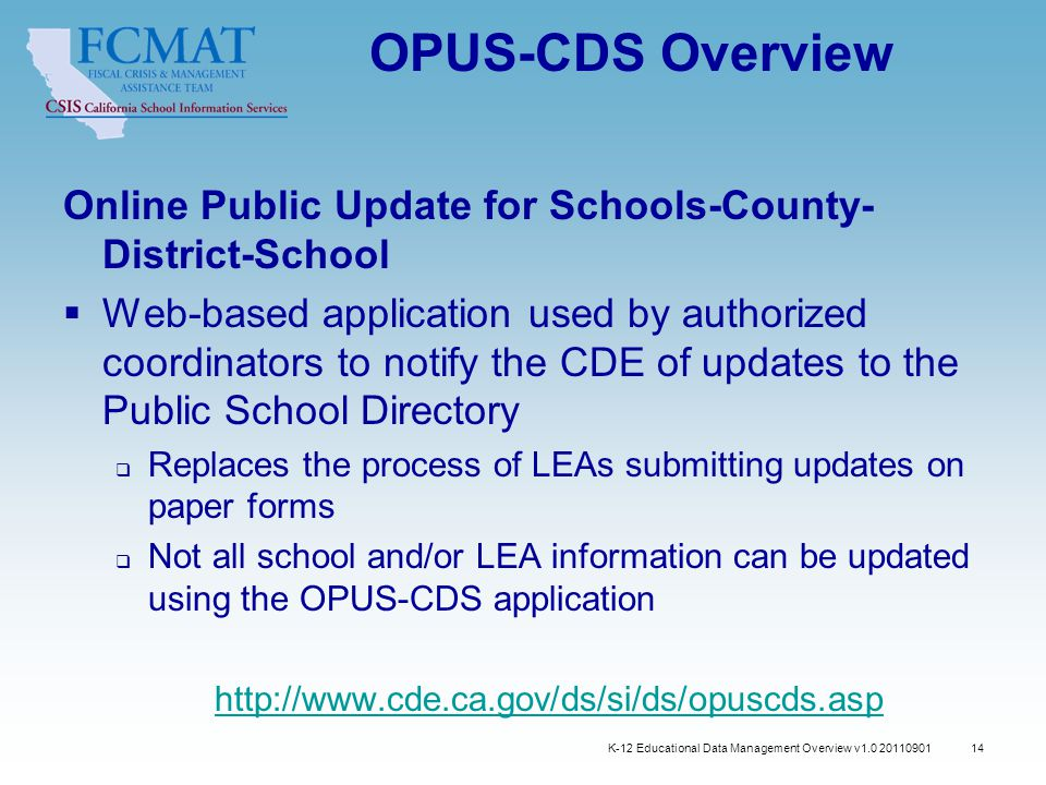 OPUS-CDS Overview Online Public Update for Schools-County- District-School  Web-based application used by authorized coordinators to notify the CDE of updates to the Public School Directory  Replaces the process of LEAs submitting updates on paper forms  Not all school and/or LEA information can be updated using the OPUS-CDS application http://www.cde.ca.gov/ds/si/ds/opuscds.asp K-12 Educational Data Management Overview v1.0 20110901 14