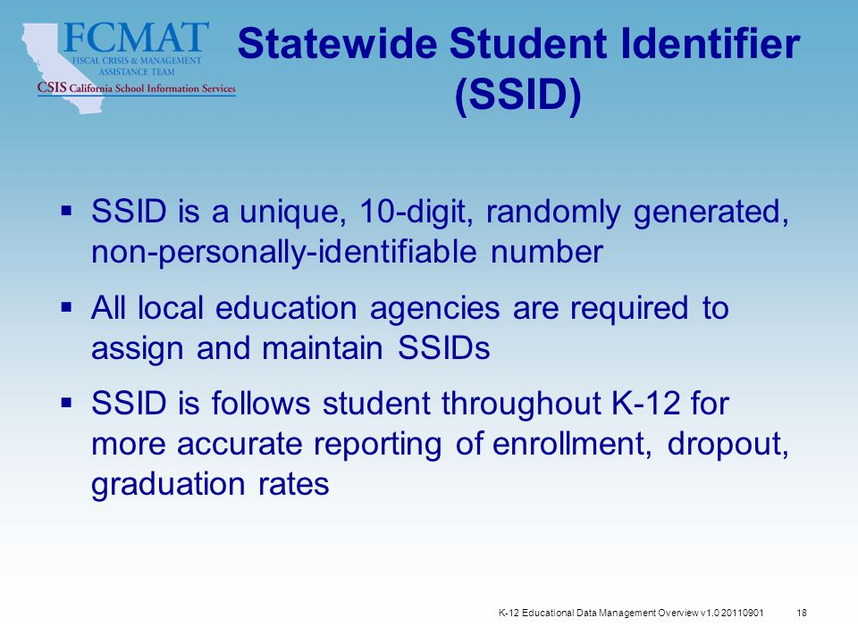 K-12 Educational Data Management Overview v1.0 20110901 18 Statewide Student Identifier (SSID)  SSID is a unique, 10-digit, randomly generated, non-personally-identifiable number  All local education agencies are required to assign and maintain SSIDs  SSID is follows student throughout K-12 for more accurate reporting of enrollment, dropout, graduation rates