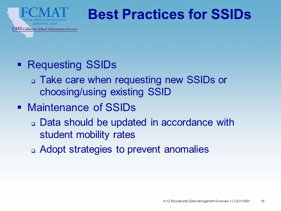 K-12 Educational Data Management Overview v1.0 20110901 19 Best Practices for SSIDs  Requesting SSIDs  Take care when requesting new SSIDs or choosing/using existing SSID  Maintenance of SSIDs  Data should be updated in accordance with student mobility rates  Adopt strategies to prevent anomalies