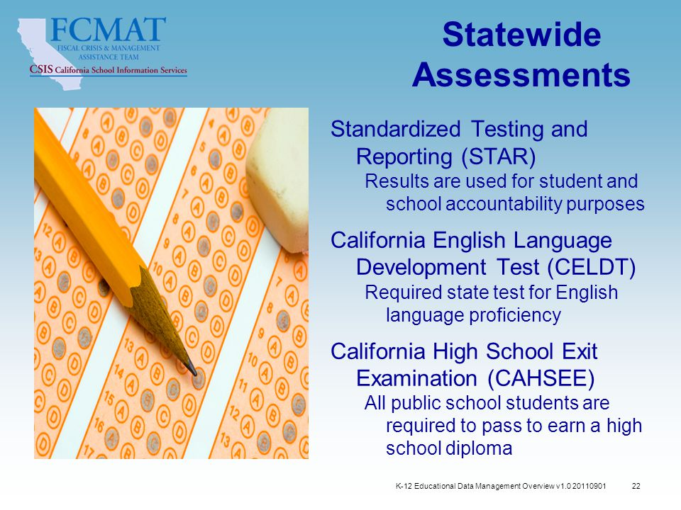 K-12 Educational Data Management Overview v1.0 20110901 22 Statewide Assessments Standardized Testing and Reporting (STAR) Results are used for student and school accountability purposes California English Language Development Test (CELDT) Required state test for English language proficiency California High School Exit Examination (CAHSEE) All public school students are required to pass to earn a high school diploma
