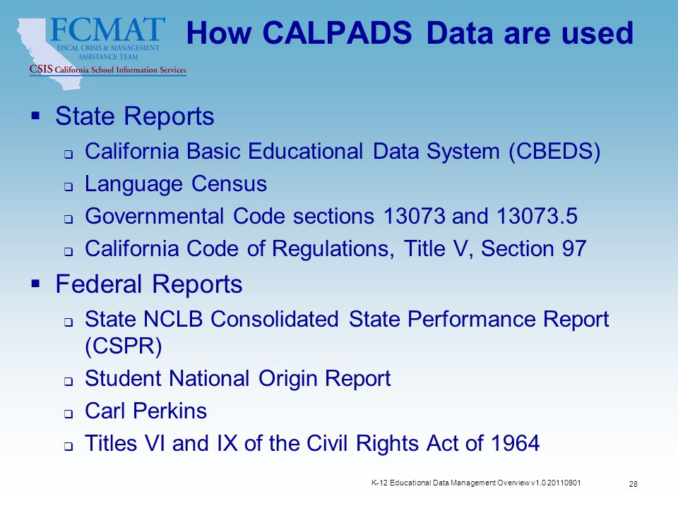 How CALPADS Data are used  State Reports  California Basic Educational Data System (CBEDS)  Language Census  Governmental Code sections 13073 and 13073.5  California Code of Regulations, Title V, Section 97  Federal Reports  State NCLB Consolidated State Performance Report (CSPR)  Student National Origin Report  Carl Perkins  Titles VI and IX of the Civil Rights Act of 1964 K-12 Educational Data Management Overview v1.0 20110901 28