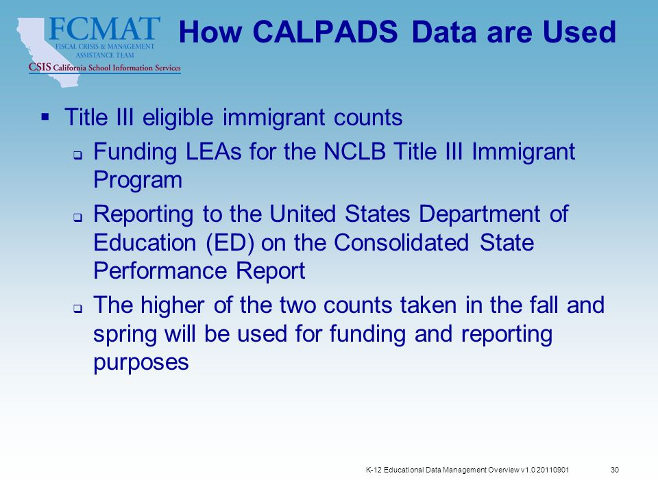 How CALPADS Data are Used  Title III eligible immigrant counts  Funding LEAs for the NCLB Title III Immigrant Program  Reporting to the United States Department of Education (ED) on the Consolidated State Performance Report  The higher of the two counts taken in the fall and spring will be used for funding and reporting purposes K-12 Educational Data Management Overview v1.0 20110901 30
