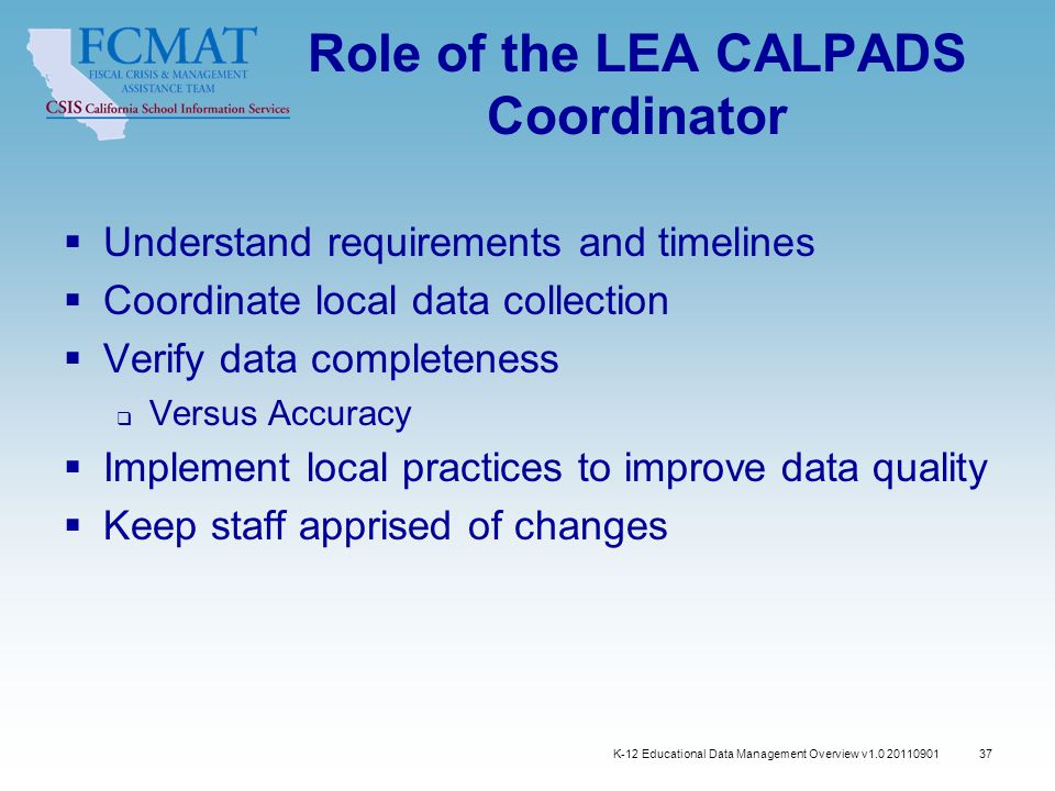 Role of the LEA CALPADS Coordinator  Understand requirements and timelines  Coordinate local data collection  Verify data completeness  Versus Accuracy  Implement local practices to improve data quality  Keep staff apprised of changes 37 K-12 Educational Data Management Overview v1.0 20110901