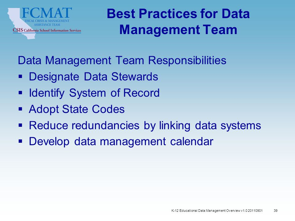 39 Best Practices for Data Management Team Data Management Team Responsibilities  Designate Data Stewards  Identify System of Record  Adopt State Codes  Reduce redundancies by linking data systems  Develop data management calendar K-12 Educational Data Management Overview v1.0 20110901
