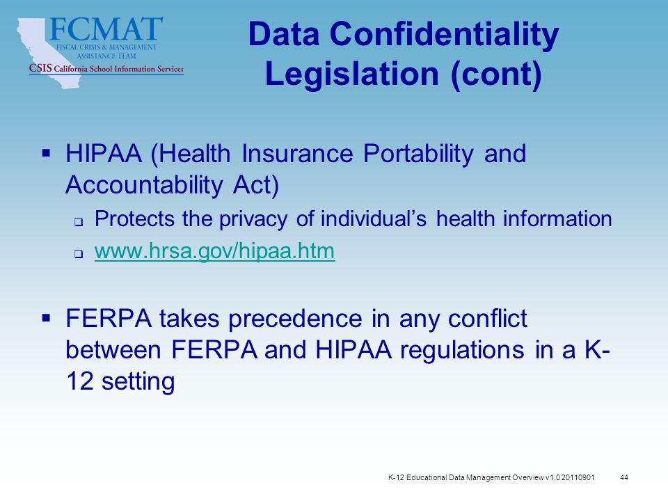44 Data Confidentiality Legislation (cont)  HIPAA (Health Insurance Portability and Accountability Act)  Protects the privacy of individual's health information  www.hrsa.gov/hipaa.htm www.hrsa.gov/hipaa.htm  FERPA takes precedence in any conflict between FERPA and HIPAA regulations in a K- 12 setting K-12 Educational Data Management Overview v1.0 20110901