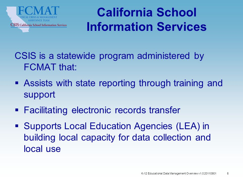 5 California School Information Services CSIS is a statewide program administered by FCMAT that:  Assists with state reporting through training and support  Facilitating electronic records transfer  Supports Local Education Agencies (LEA) in building local capacity for data collection and local use