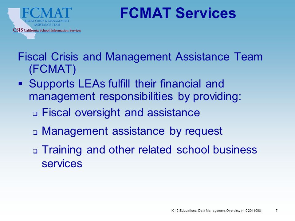 K-12 Educational Data Management Overview v1.0 20110901 7 FCMAT Services Fiscal Crisis and Management Assistance Team (FCMAT)  Supports LEAs fulfill their financial and management responsibilities by providing:  Fiscal oversight and assistance  Management assistance by request  Training and other related school business services