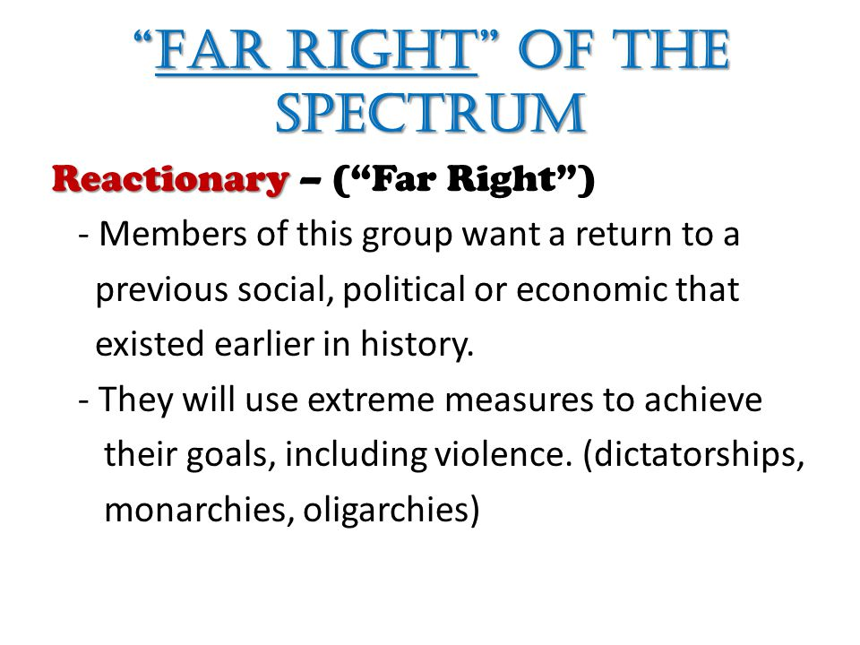 Far Right of the Spectrum Reactionary Reactionary – ( Far Right ) - Members of this group want a return to a previous social, political or economic that existed earlier in history.