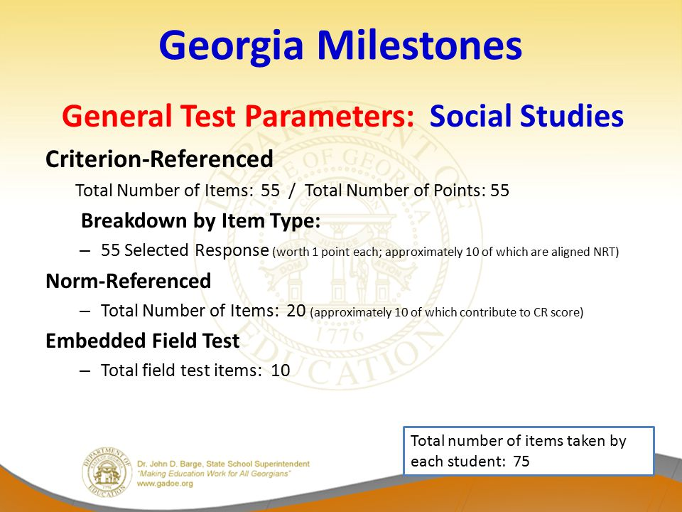 Georgia Milestones General Test Parameters: Social Studies Criterion-Referenced Total Number of Items: 55 / Total Number of Points: 55 Breakdown by Item Type: – 55 Selected Response (worth 1 point each; approximately 10 of which are aligned NRT) Norm-Referenced – Total Number of Items: 20 (approximately 10 of which contribute to CR score) Embedded Field Test – Total field test items: 10 Total number of items taken by each student: 75