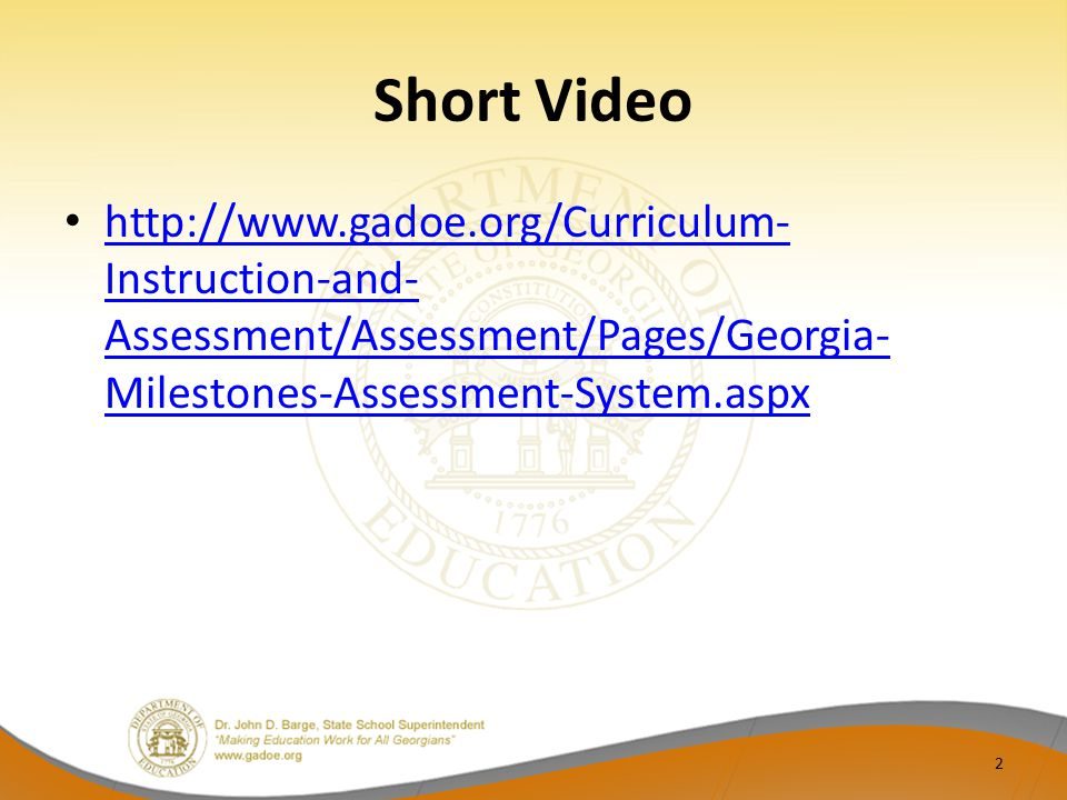 Short Video http://www.gadoe.org/Curriculum- Instruction-and- Assessment/Assessment/Pages/Georgia- Milestones-Assessment-System.aspx http://www.gadoe.org/Curriculum- Instruction-and- Assessment/Assessment/Pages/Georgia- Milestones-Assessment-System.aspx 2