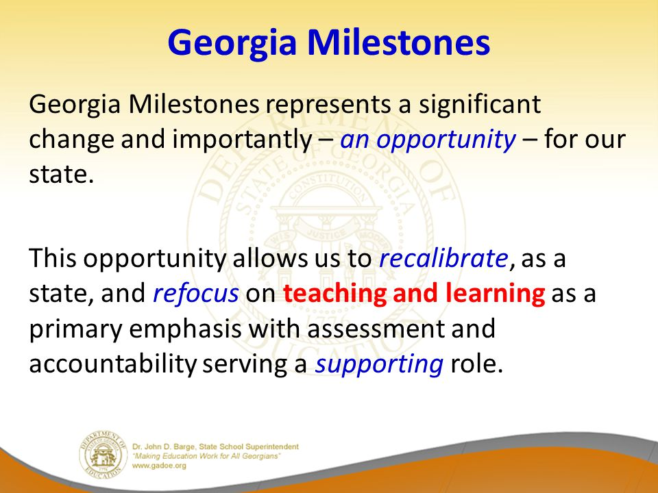 Georgia Milestones Georgia Milestones represents a significant change and importantly – an opportunity – for our state.