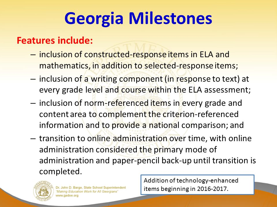 Georgia Milestones Features include: – inclusion of constructed-response items in ELA and mathematics, in addition to selected-response items; – inclusion of a writing component (in response to text) at every grade level and course within the ELA assessment; – inclusion of norm-referenced items in every grade and content area to complement the criterion-referenced information and to provide a national comparison; and – transition to online administration over time, with online administration considered the primary mode of administration and paper-pencil back-up until transition is completed.