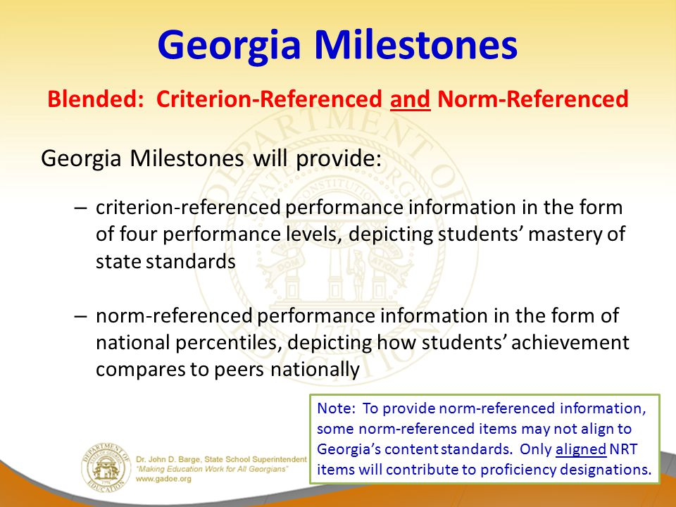 Georgia Milestones Blended: Criterion-Referenced and Norm-Referenced Georgia Milestones will provide: – criterion-referenced performance information in the form of four performance levels, depicting students' mastery of state standards – norm-referenced performance information in the form of national percentiles, depicting how students' achievement compares to peers nationally Note: To provide norm-referenced information, some norm-referenced items may not align to Georgia's content standards.