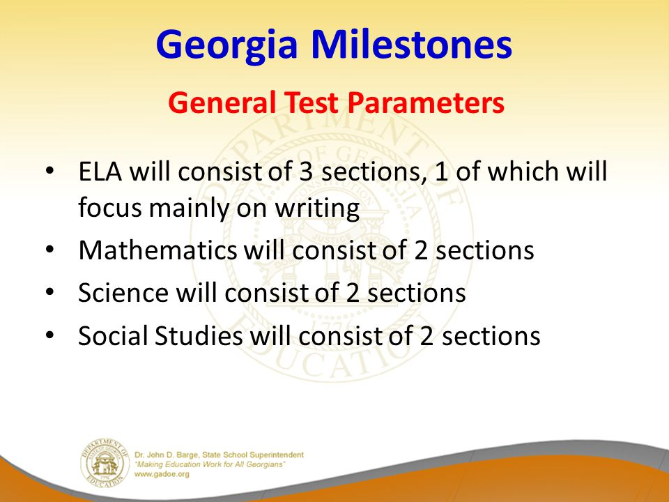 Georgia Milestones General Test Parameters ELA will consist of 3 sections, 1 of which will focus mainly on writing Mathematics will consist of 2 sections Science will consist of 2 sections Social Studies will consist of 2 sections