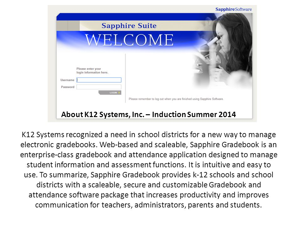 About K12 Systems, Inc. – Induction Summer 2014 K12 Systems recognized a need in school districts for a new way to manage electronic gradebooks. Web-b