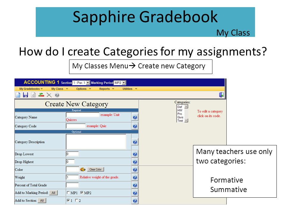 How do I create Categories for my assignments? My Classes Menu  Create new Category Many teachers use only two categories: Formative Summative Sapphi