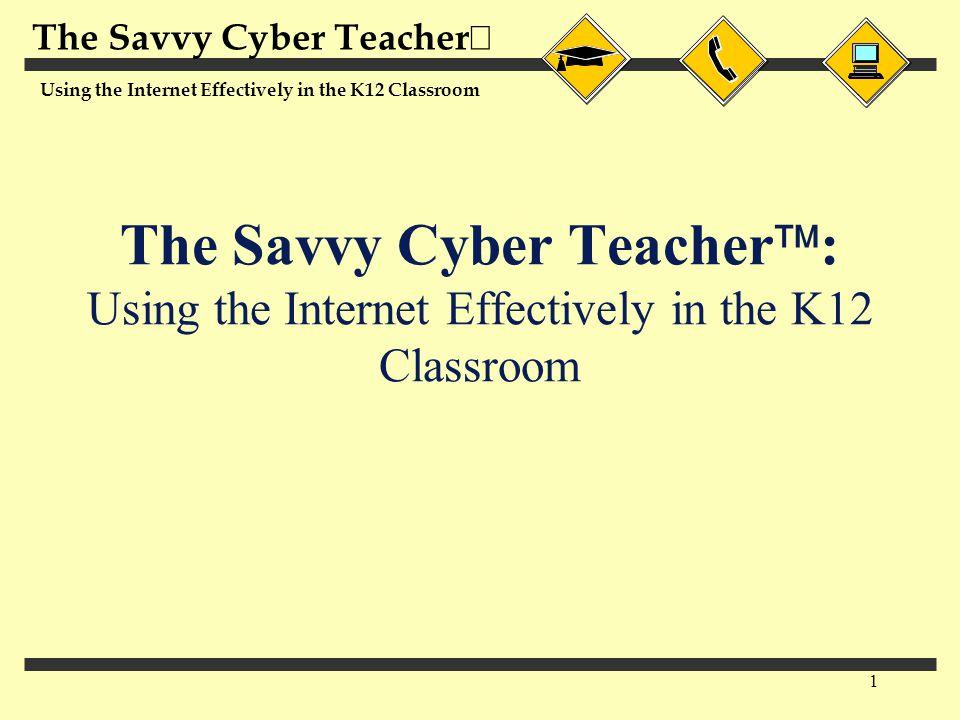The Savvy Cyber Teacher  Using the Internet Effectively in the K12 Classroom 1 The Savvy Cyber Teacher  : Using the Internet Effectively in the K12 Classroom