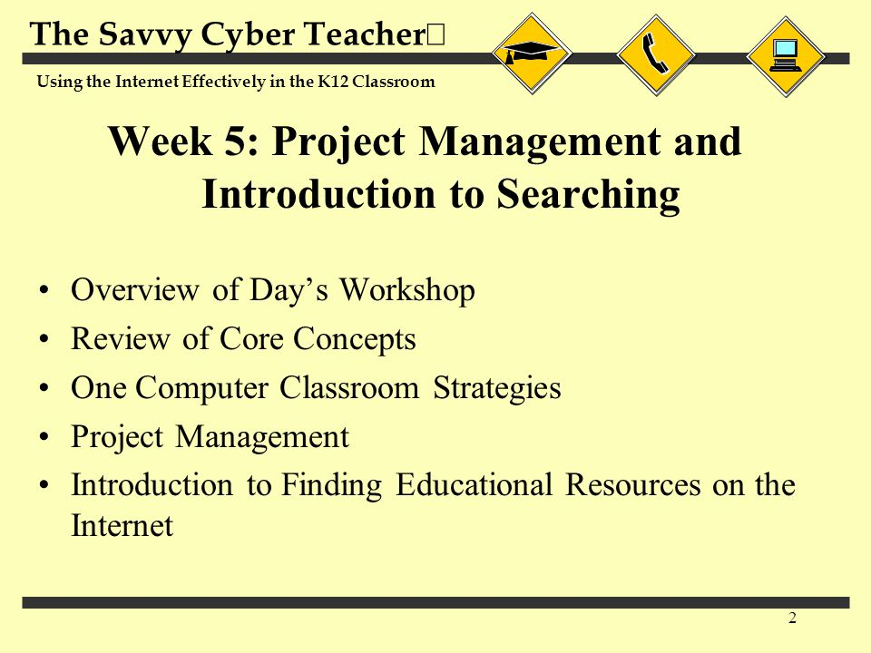 The Savvy Cyber Teacher  Using the Internet Effectively in the K12 Classroom 2 Week 5: Project Management and Introduction to Searching Overview of Day's Workshop Review of Core Concepts One Computer Classroom Strategies Project Management Introduction to Finding Educational Resources on the Internet