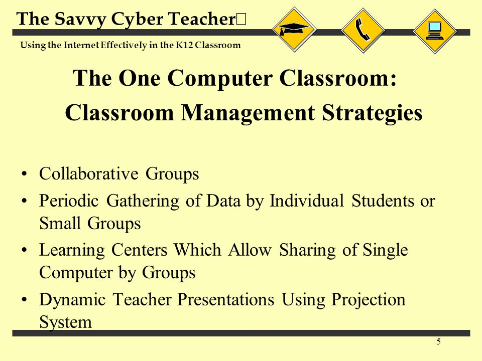 The Savvy Cyber Teacher  Using the Internet Effectively in the K12 Classroom 5 The One Computer Classroom: Classroom Management Strategies Collaborative Groups Periodic Gathering of Data by Individual Students or Small Groups Learning Centers Which Allow Sharing of Single Computer by Groups Dynamic Teacher Presentations Using Projection System