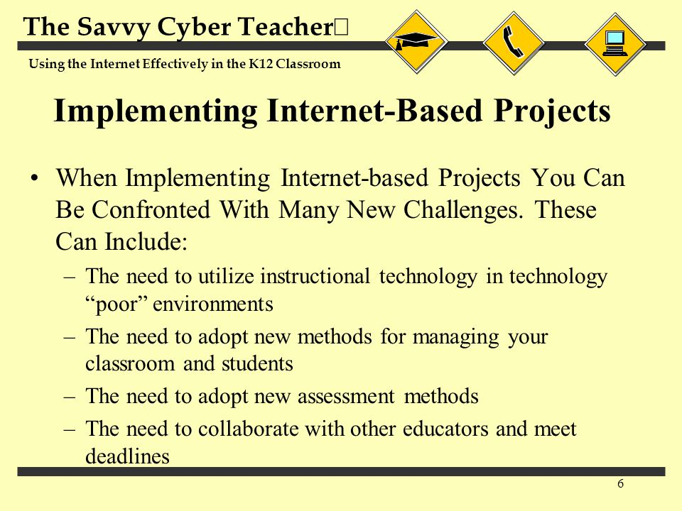The Savvy Cyber Teacher  Using the Internet Effectively in the K12 Classroom 7 Project Management Plans Most Internet-based Projects Do Not Supply You With Information on How to Effectively Address the New Challenges That Come With Using the Internet Developing Your Own Project Management Plan Can Help You Effectively Deal With the Issues Specific to Your Students, Classroom and School