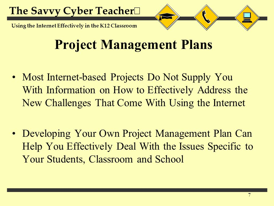 The Savvy Cyber Teacher  Using the Internet Effectively in the K12 Classroom 7 Project Management Plans Most Internet-based Projects Do Not Supply Yo