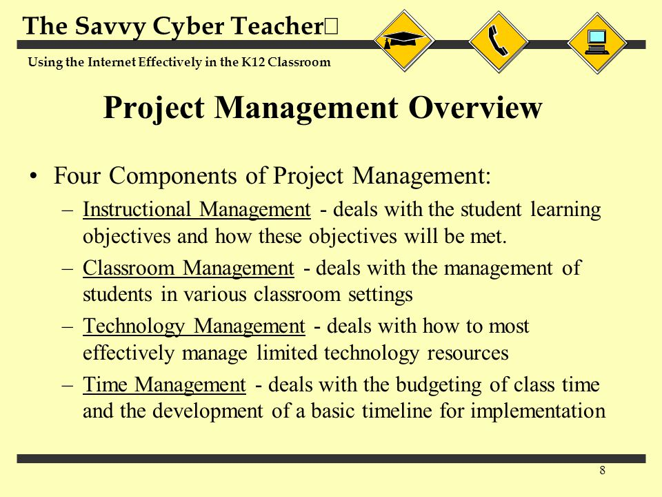 The Savvy Cyber Teacher  Using the Internet Effectively in the K12 Classroom 8 Project Management Overview Four Components of Project Management: –In