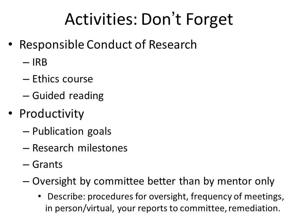 Activities: Don't Forget Responsible Conduct of Research – IRB – Ethics course – Guided reading Productivity – Publication goals – Research milestones – Grants – Oversight by committee better than by mentor only Describe: procedures for oversight, frequency of meetings, in person/virtual, your reports to committee, remediation.