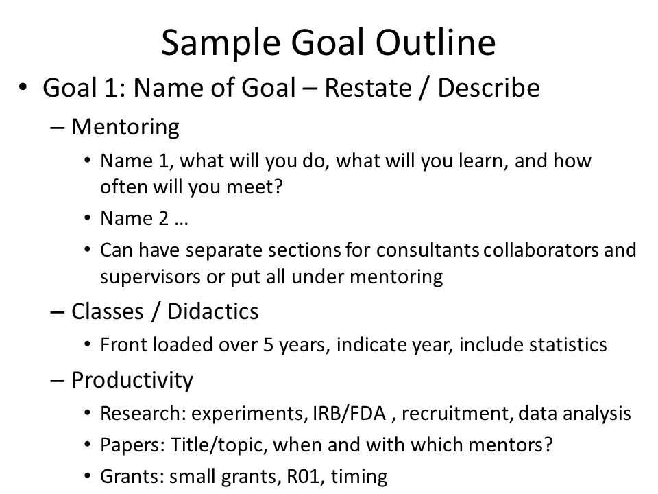 Sample Goal Outline Goal 1: Name of Goal – Restate / Describe – Mentoring Name 1, what will you do, what will you learn, and how often will you meet.