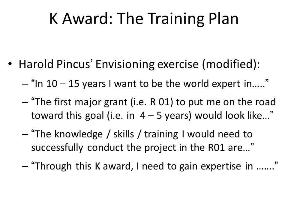 K Award: The Training Plan Harold Pincus' Envisioning exercise (modified): – In 10 – 15 years I want to be the world expert in….. – The first major grant (i.e.