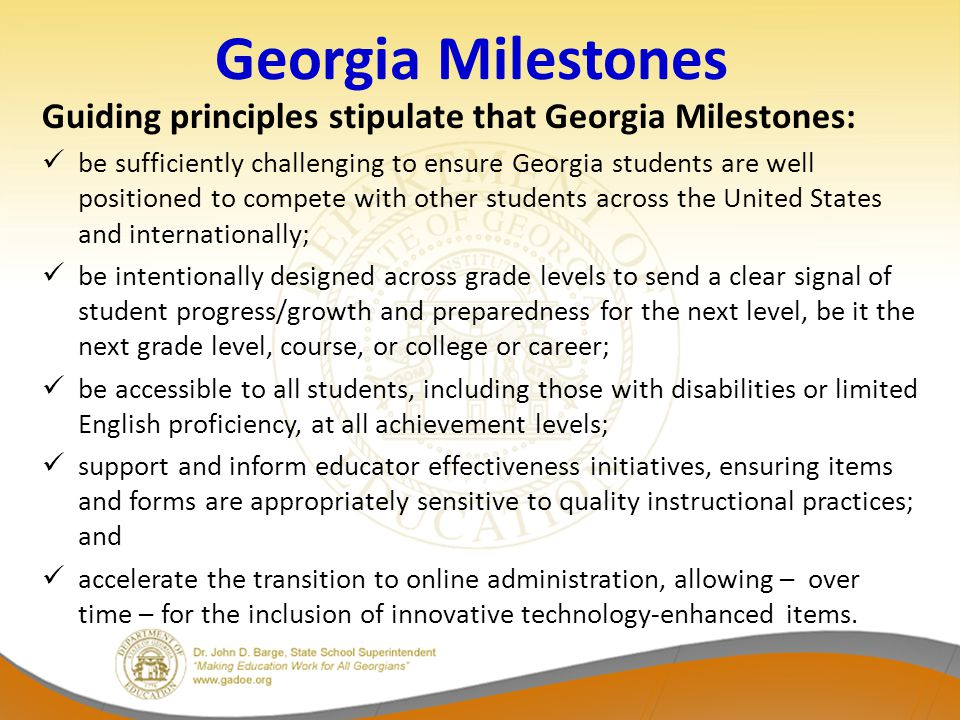 Georgia Milestones Guiding principles stipulate that Georgia Milestones: be sufficiently challenging to ensure Georgia students are well positioned to compete with other students across the United States and internationally; be intentionally designed across grade levels to send a clear signal of student progress/growth and preparedness for the next level, be it the next grade level, course, or college or career; be accessible to all students, including those with disabilities or limited English proficiency, at all achievement levels; support and inform educator effectiveness initiatives, ensuring items and forms are appropriately sensitive to quality instructional practices; and accelerate the transition to online administration, allowing – over time – for the inclusion of innovative technology-enhanced items.