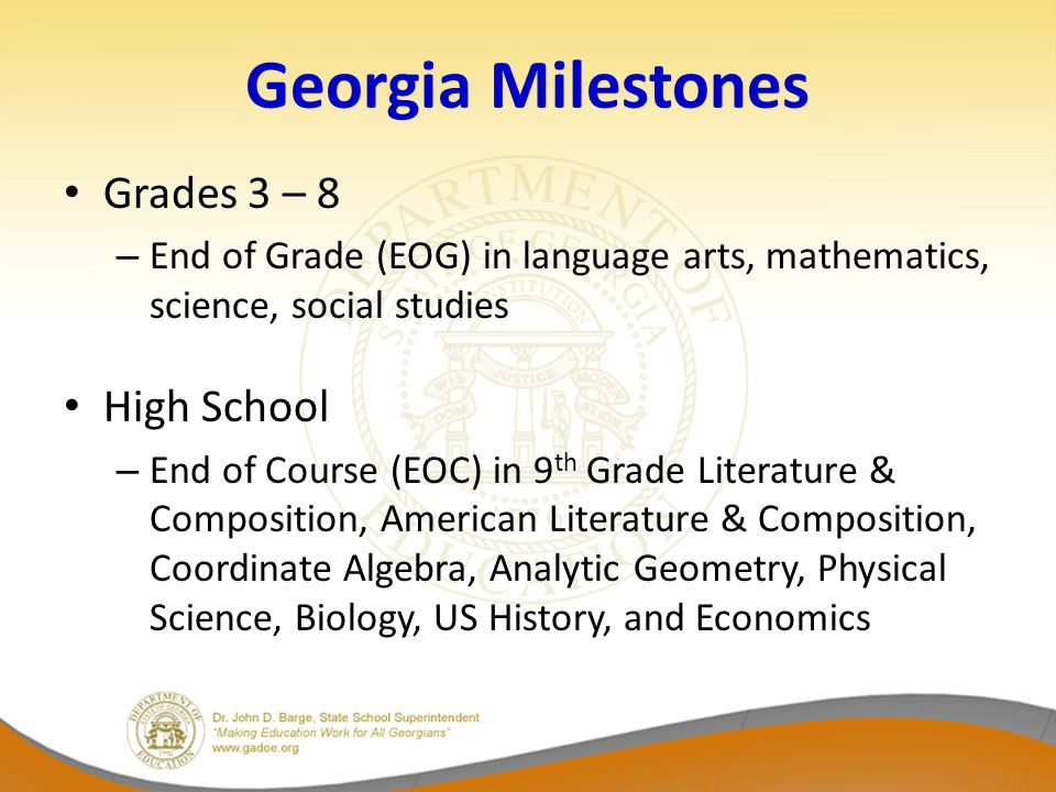 Georgia Milestones Grades 3 – 8 – End of Grade (EOG) in language arts, mathematics, science, social studies High School – End of Course (EOC) in 9 th Grade Literature & Composition, American Literature & Composition, Coordinate Algebra, Analytic Geometry, Physical Science, Biology, US History, and Economics