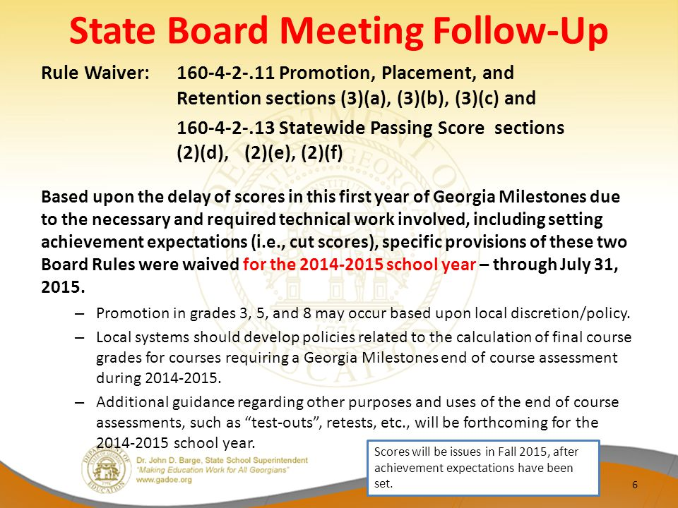 State Board Meeting Follow-Up Rule Waiver: 160-4-2-.11 Promotion, Placement, and Retention sections (3)(a), (3)(b), (3)(c) and 160-4-2-.13 Statewide Passing Score sections (2)(d),(2)(e), (2)(f) Based upon the delay of scores in this first year of Georgia Milestones due to the necessary and required technical work involved, including setting achievement expectations (i.e., cut scores), specific provisions of these two Board Rules were waived for the 2014-2015 school year – through July 31, 2015.