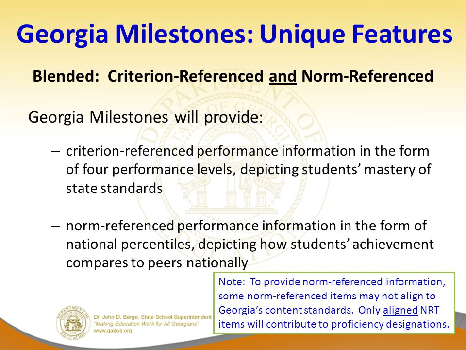Georgia Milestones: Unique Features Blended: Criterion-Referenced and Norm-Referenced Georgia Milestones will provide: – criterion-referenced performance information in the form of four performance levels, depicting students' mastery of state standards – norm-referenced performance information in the form of national percentiles, depicting how students' achievement compares to peers nationally Note: To provide norm-referenced information, some norm-referenced items may not align to Georgia's content standards.