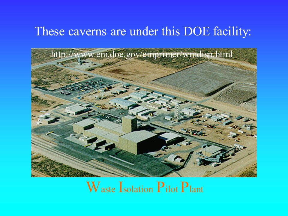 http://www.em.doe.gov/emprimer/wmdisp.html W aste I solation P ilot P lant These caverns are under this DOE facility: