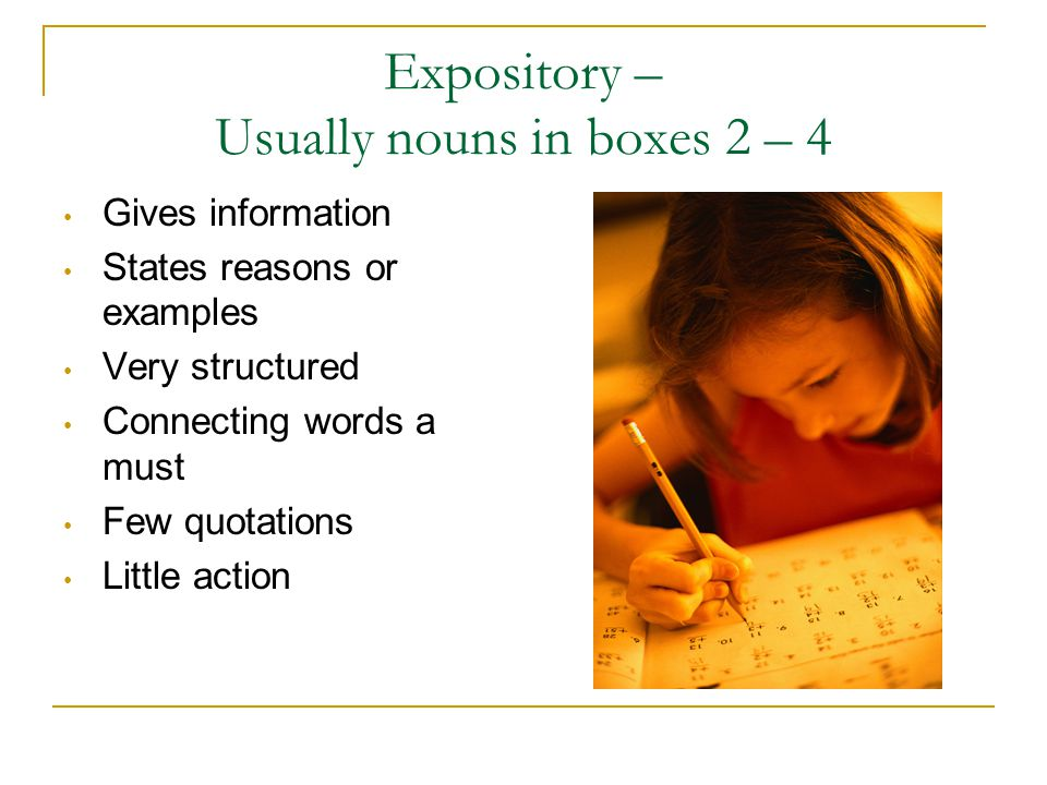 Expository – Usually nouns in boxes 2 – 4 Gives information States reasons or examples Very structured Connecting words a must Few quotations Little a