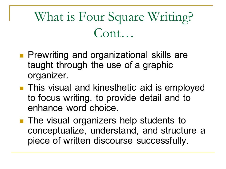 What is Four Square Writing? Cont… Prewriting and organizational skills are taught through the use of a graphic organizer. This visual and kinesthetic
