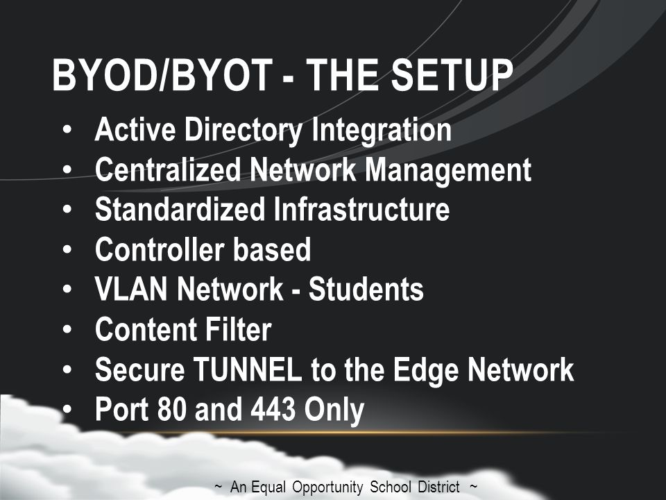 BYOD/BYOT - THE SETUP ~ An Equal Opportunity School District ~ Active Directory Integration Centralized Network Management Standardized Infrastructure Controller based VLAN Network - Students Content Filter Secure TUNNEL to the Edge Network Port 80 and 443 Only